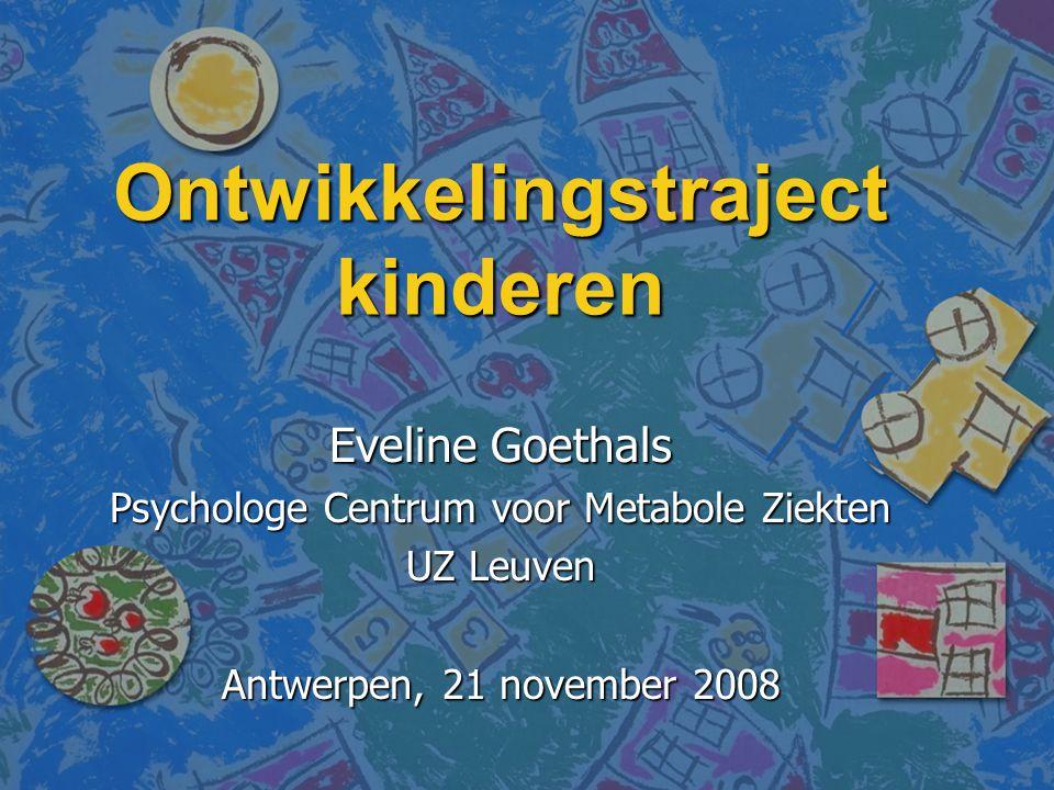 Ontwikkelingstraject kinderen Eveline Goethals Psychologe Centrum voor Metabole Ziekten UZ Leuven Antwerpen, 21 november 2008