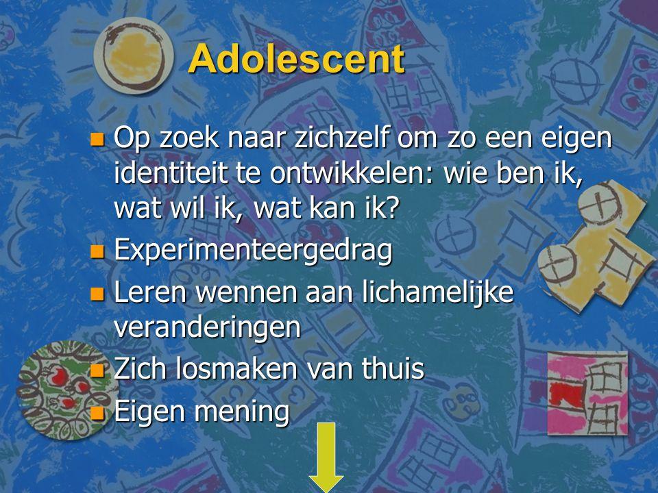 Adolescent n Op zoek naar zichzelf om zo een eigen identiteit te ontwikkelen: wie ben ik, wat wil ik, wat kan ik? n Experimenteergedrag n Leren wennen