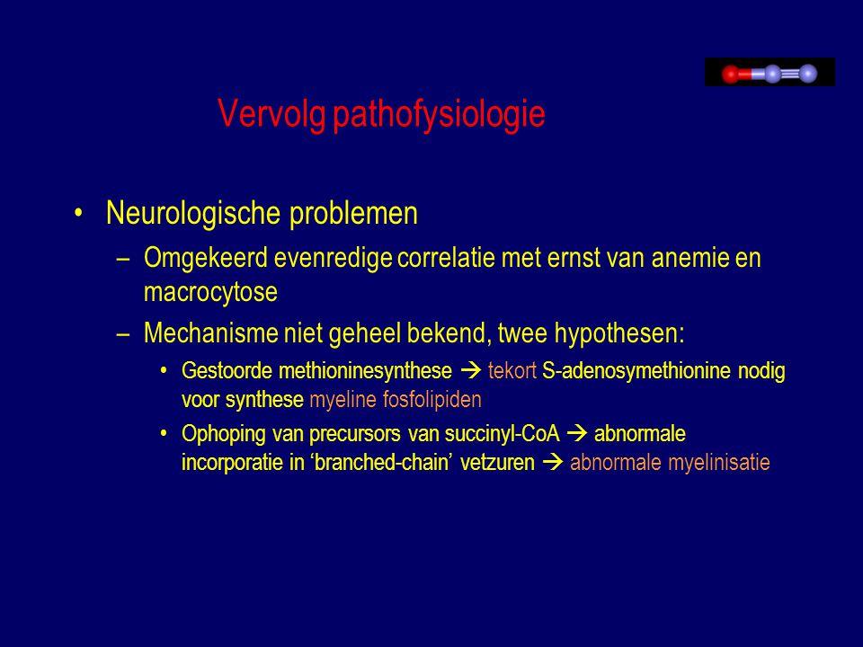 Vervolg pathofysiologie Neurologische problemen –Omgekeerd evenredige correlatie met ernst van anemie en macrocytose –Mechanisme niet geheel bekend, t