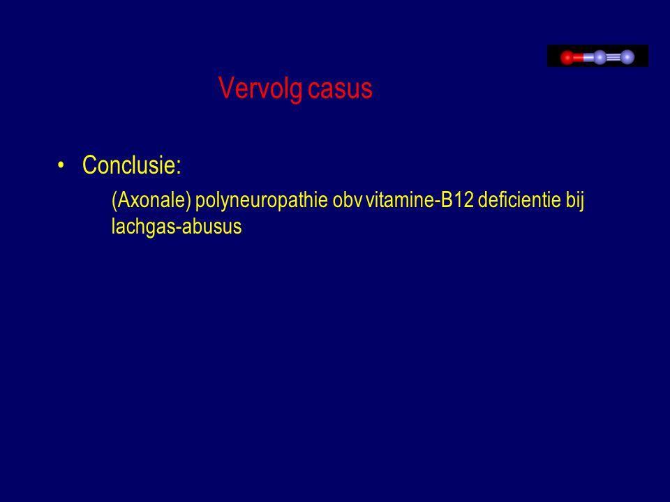 Vervolg casus Conclusie: (Axonale) polyneuropathie obv vitamine-B12 deficientie bij lachgas-abusus
