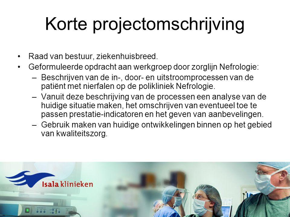 Korte projectomschrijving Raad van bestuur, ziekenhuisbreed. Geformuleerde opdracht aan werkgroep door zorglijn Nefrologie: –Beschrijven van de in-, d