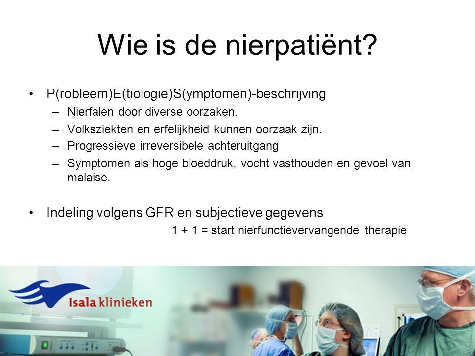 Wie is de nierpatiënt? P(robleem)E(tiologie)S(ymptomen)-beschrijving –Nierfalen door diverse oorzaken. –Volksziekten en erfelijkheid kunnen oorzaak zi