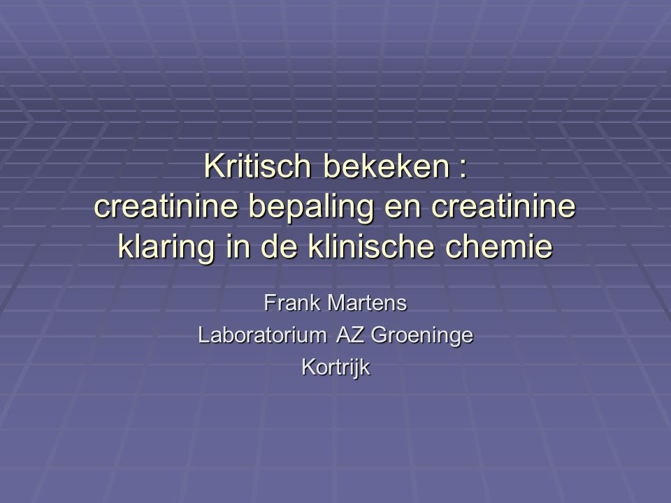 Kritisch bekeken : creatinine bepaling en creatinine klaring in de klinische chemie Frank Martens Laboratorium AZ Groeninge Kortrijk