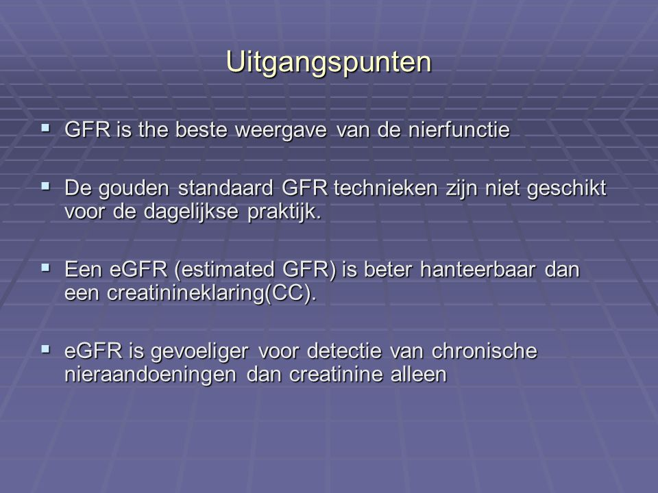 Uitgangspunten  GFR is the beste weergave van de nierfunctie  De gouden standaard GFR technieken zijn niet geschikt voor de dagelijkse praktijk.  E