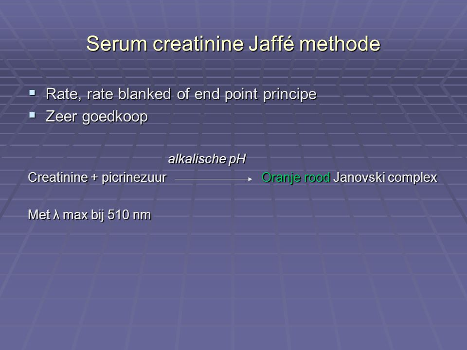 Serum creatinine Jaffé methode  Rate, rate blanked of end point principe  Zeer goedkoop alkalische pH Creatinine + picrinezuur Oranje rood Janovski