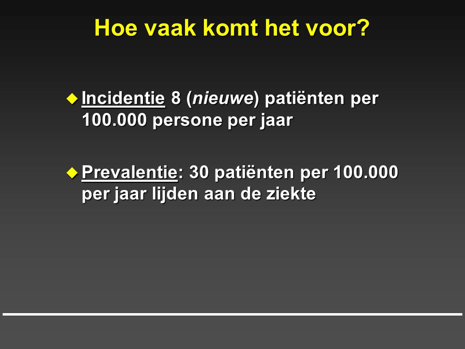 Hoe vaak komt het voor?  Incidentie 8 (nieuwe) patiënten per 100.000 persone per jaar  Prevalentie: 30 patiënten per 100.000 per jaar lijden aan de