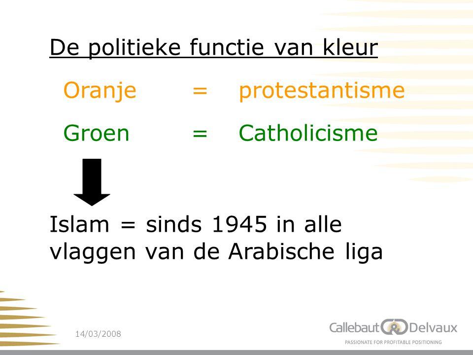 14/03/200815 De politieke functie van kleur Oranje=protestantisme Groen= Catholicisme Islam = sinds 1945 in alle vlaggen van de Arabische liga