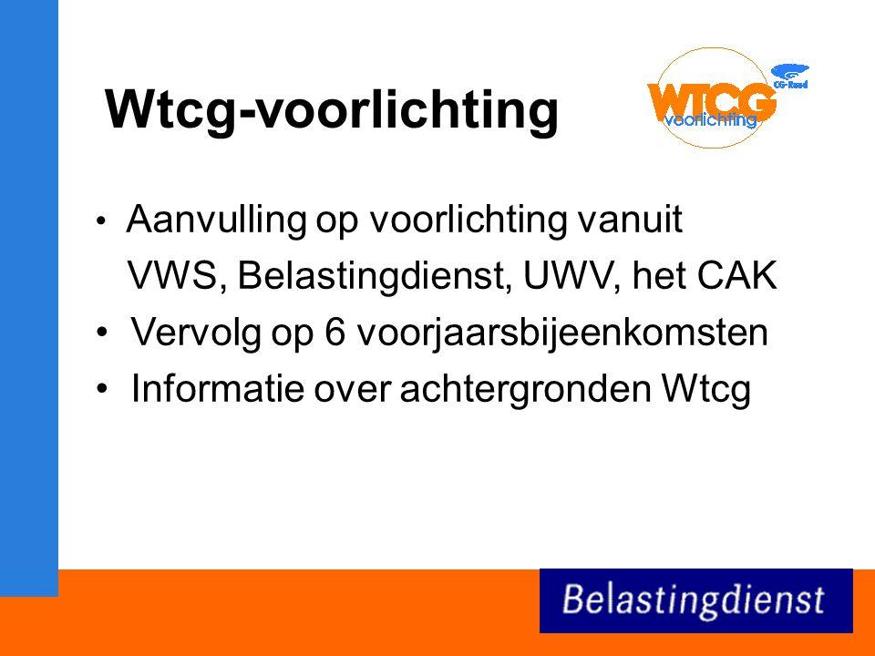 Wtcg-voorlichting Aanvulling op voorlichting vanuit VWS, Belastingdienst, UWV, het CAK Vervolg op 6 voorjaarsbijeenkomsten Informatie over achtergronden Wtcg