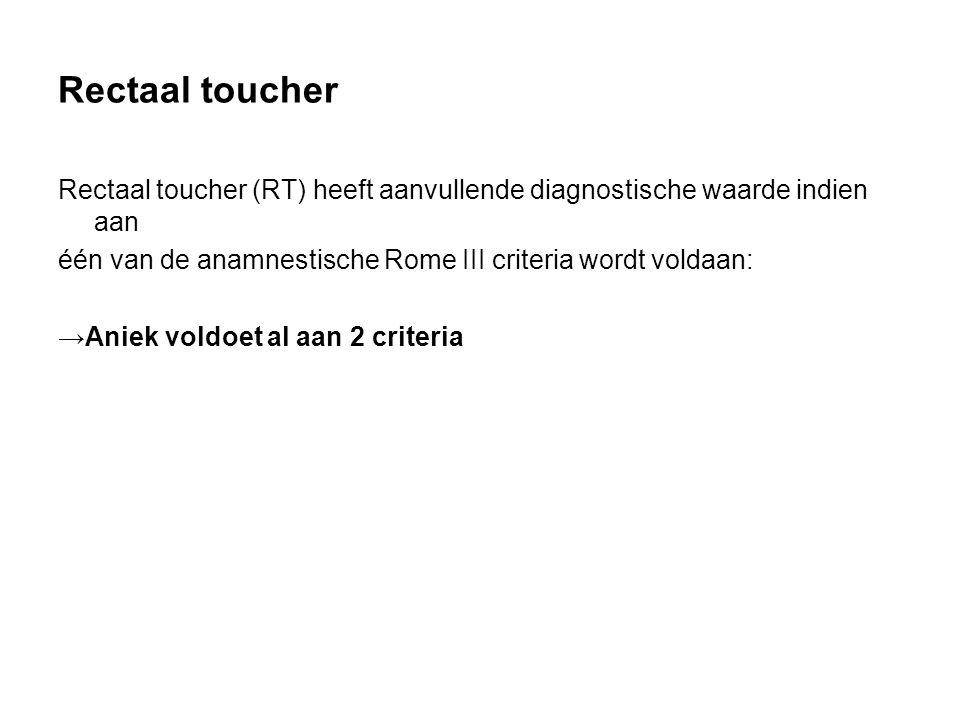 Rectaal toucher Rectaal toucher (RT) heeft aanvullende diagnostische waarde indien aan één van de anamnestische Rome III criteria wordt voldaan: →Aniek voldoet al aan 2 criteria