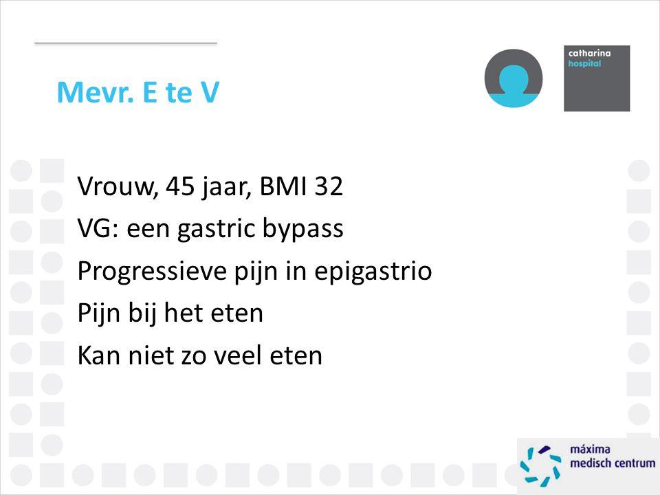 Mevr. E te V Vrouw, 45 jaar, BMI 32 VG: een gastric bypass Progressieve pijn in epigastrio Pijn bij het eten Kan niet zo veel eten