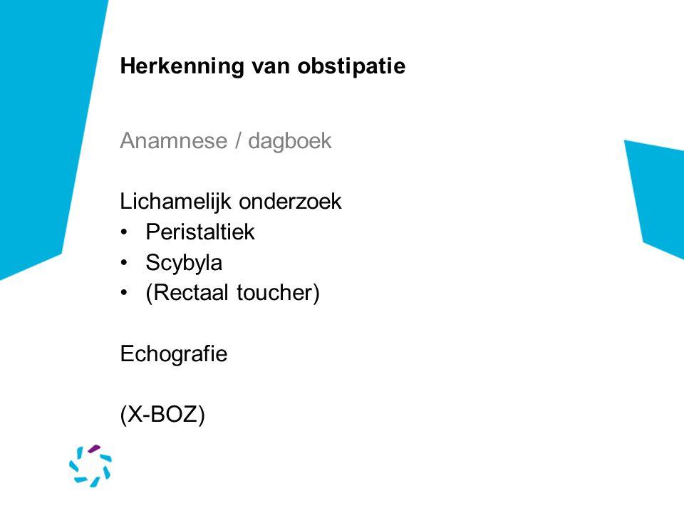 Herkenning van obstipatie Anamnese / dagboek Lichamelijk onderzoek Peristaltiek Scybyla (Rectaal toucher) Echografie (X-BOZ)