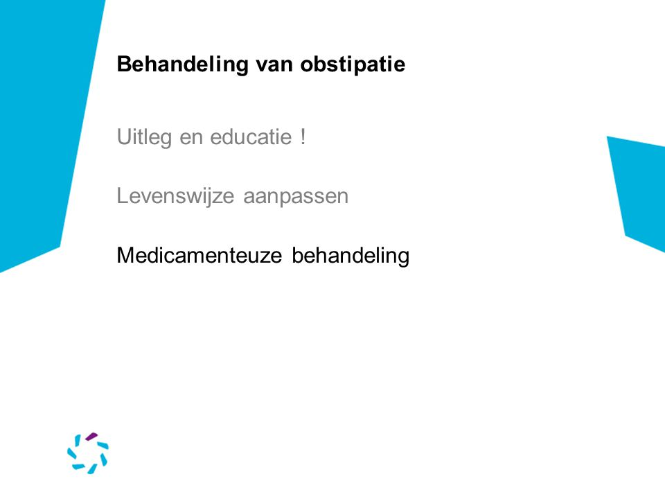 Behandeling van obstipatie Uitleg en educatie ! Levenswijze aanpassen Medicamenteuze behandeling