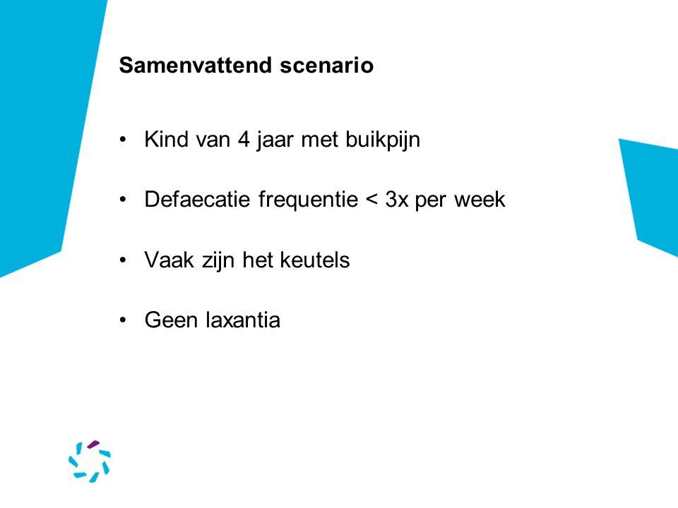 Samenvattend scenario Kind van 4 jaar met buikpijn Defaecatie frequentie < 3x per week Vaak zijn het keutels Geen laxantia
