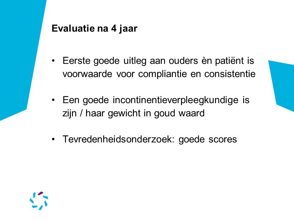 Evaluatie na 4 jaar Eerste goede uitleg aan ouders èn patiënt is voorwaarde voor compliantie en consistentie Een goede incontinentieverpleegkundige is zijn / haar gewicht in goud waard Tevredenheidsonderzoek: goede scores