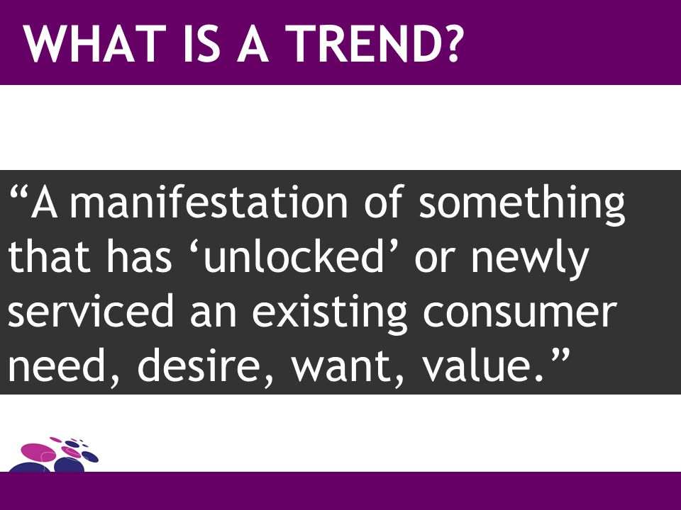 "WHAT IS A TREND? ""A manifestation of something that has 'unlocked' or newly serviced an existing consumer need, desire, want, value."""