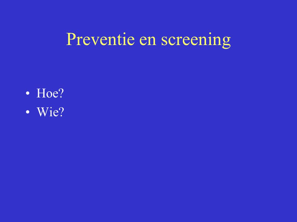 Preventie en screening Hoe? Wie?