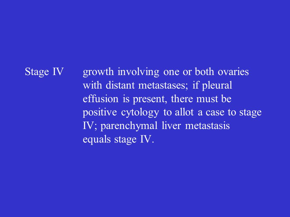 Stage IVgrowth involving one or both ovaries with distant metastases; if pleural effusion is present, there must be positive cytology to allot a case
