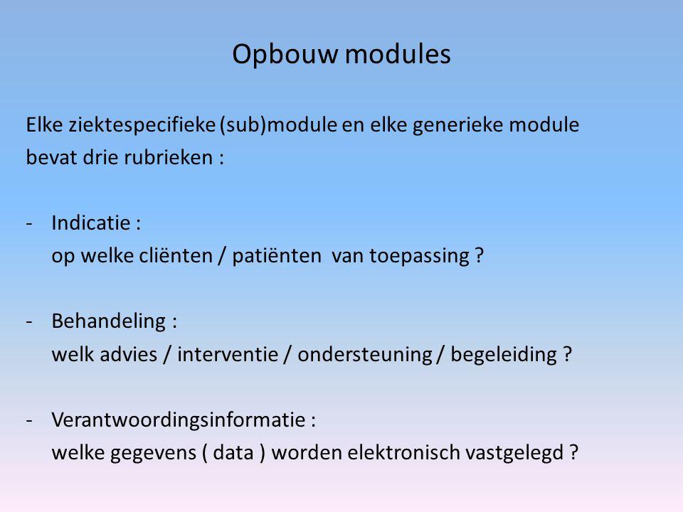 Opbouw modules Elke ziektespecifieke (sub)module en elke generieke module bevat drie rubrieken : -Indicatie : op welke cliënten / patiënten van toepassing .