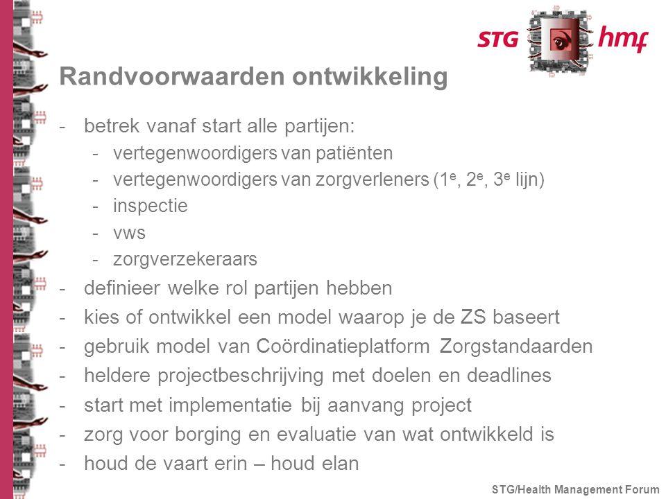 Randvoorwaarden ontwikkeling -betrek vanaf start alle partijen: -vertegenwoordigers van patiënten -vertegenwoordigers van zorgverleners (1 e, 2 e, 3 e lijn) -inspectie -vws -zorgverzekeraars -definieer welke rol partijen hebben -kies of ontwikkel een model waarop je de ZS baseert -gebruik model van Coördinatieplatform Zorgstandaarden -heldere projectbeschrijving met doelen en deadlines -start met implementatie bij aanvang project -zorg voor borging en evaluatie van wat ontwikkeld is -houd de vaart erin – houd elan STG/Health Management Forum