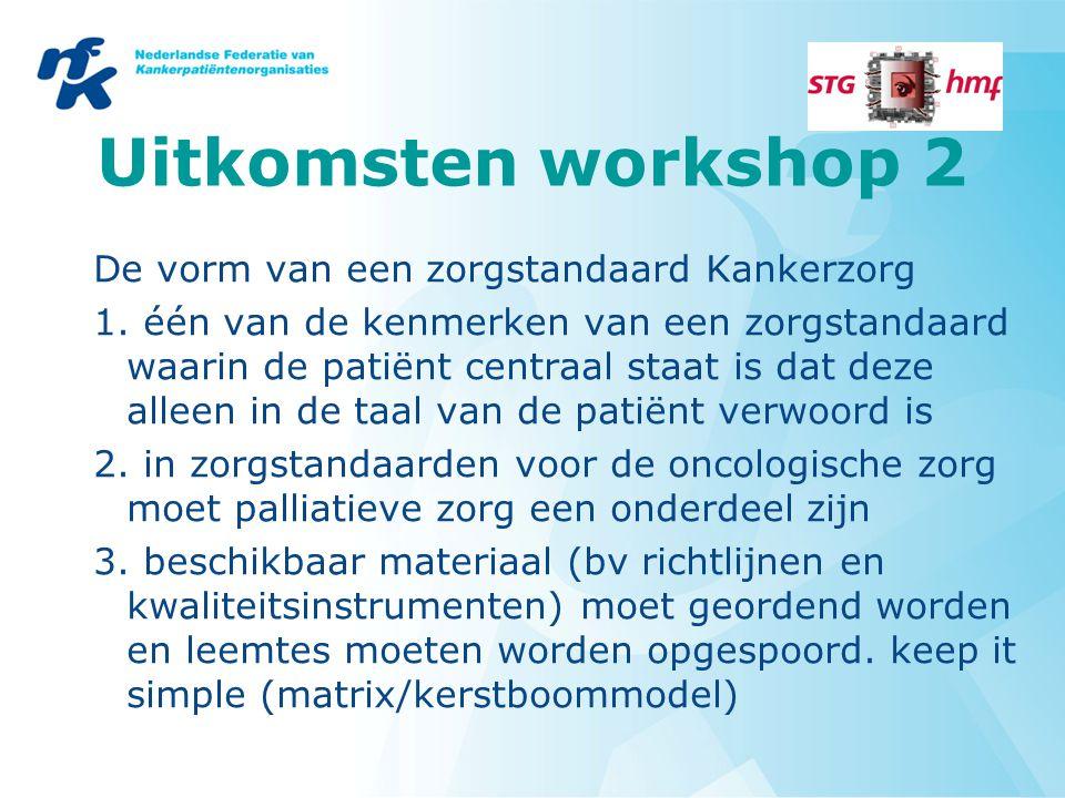 Uitkomsten workshop 2 De vorm van een zorgstandaard Kankerzorg 1. één van de kenmerken van een zorgstandaard waarin de patiënt centraal staat is dat d