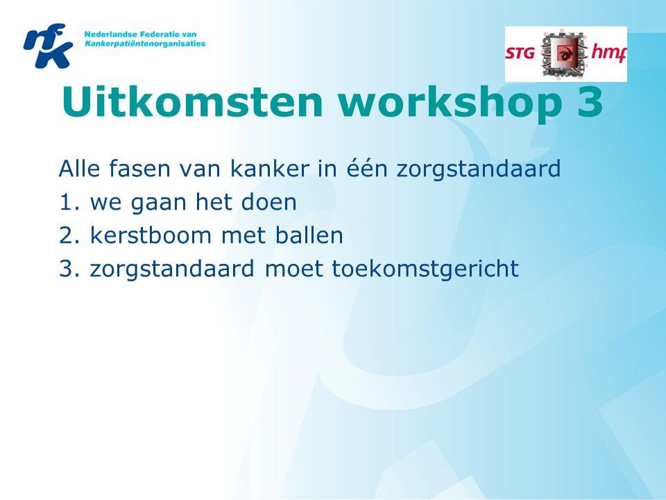Uitkomsten workshop 3 Alle fasen van kanker in één zorgstandaard 1. we gaan het doen 2. kerstboom met ballen 3. zorgstandaard moet toekomstgericht