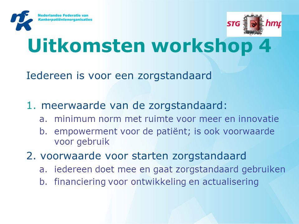 Uitkomsten workshop 4 Iedereen is voor een zorgstandaard 1.meerwaarde van de zorgstandaard: a.minimum norm met ruimte voor meer en innovatie b.empower