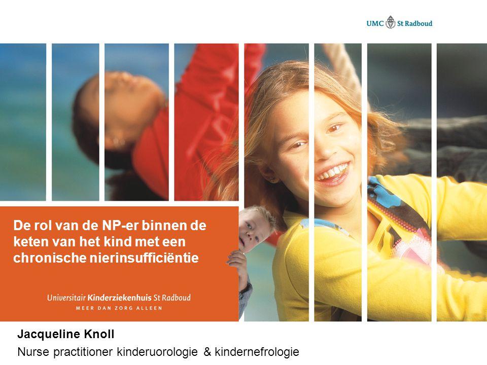 De rol van de NP-er binnen de keten van het kind met een chronische nierinsufficiëntie Jacqueline Knoll Nurse practitioner kinderuorologie & kindernefrologie