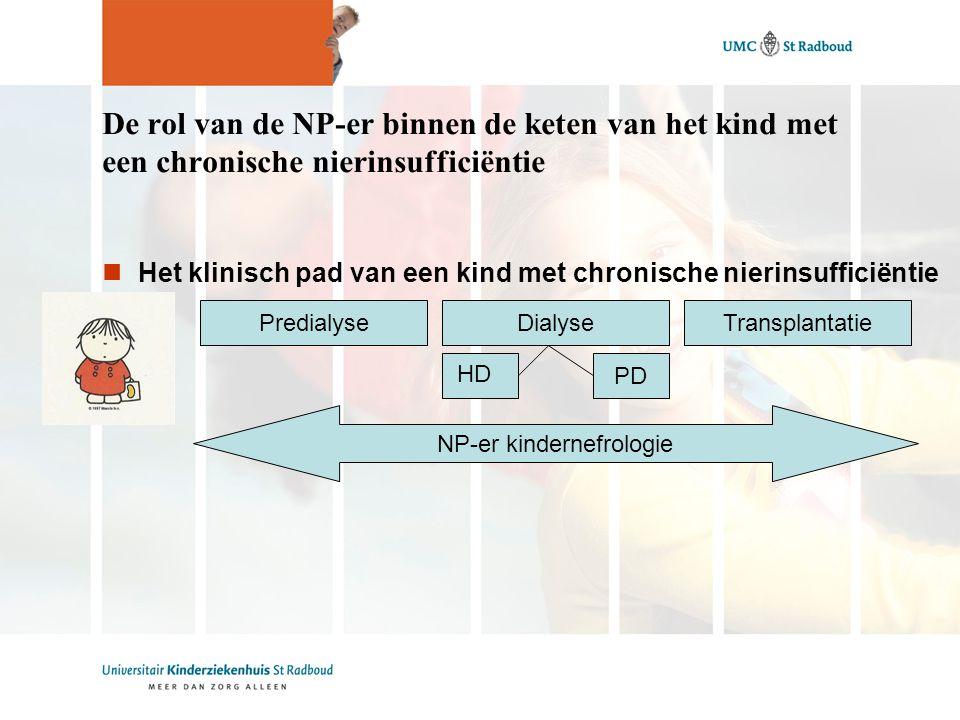 De rol van de NP-er binnen de keten van het kind met een chronische nierinsufficiëntie Het klinisch pad van een kind met chronische nierinsufficiëntie PredialyseDialyseTransplantatie NP-er kindernefrologie PD HD