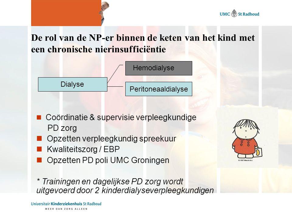 De rol van de NP-er binnen de keten van het kind met een chronische nierinsufficiëntie Dialyse Coördinatie & supervisie verpleegkundige PD zorg Opzetten verpleegkundig spreekuur Kwaliteitszorg / EBP Opzetten PD poli UMC Groningen * Trainingen en dagelijkse PD zorg wordt uitgevoerd door 2 kinderdialyseverpleegkundigen Peritoneaaldialyse Hemodialyse
