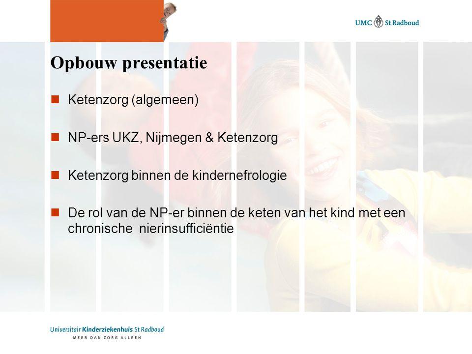 Opbouw presentatie Ketenzorg (algemeen) NP-ers UKZ, Nijmegen & Ketenzorg Ketenzorg binnen de kindernefrologie De rol van de NP-er binnen de keten van het kind met een chronische nierinsufficiëntie