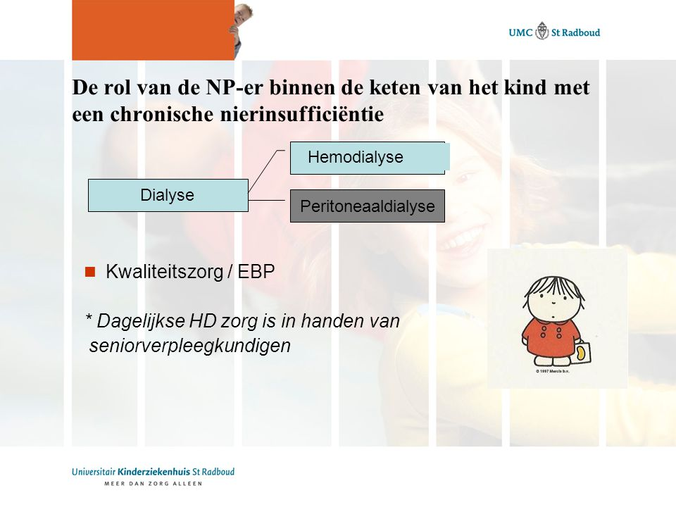 De rol van de NP-er binnen de keten van het kind met een chronische nierinsufficiëntie Dialyse Kwaliteitszorg / EBP * Dagelijkse HD zorg is in handen van seniorverpleegkundigen Peritoneaaldialyse Hemodialyse