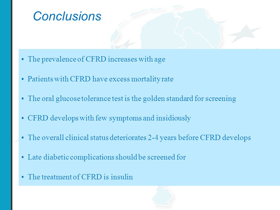 Conclusions The prevalence of CFRD increases with age Patients with CFRD have excess mortality rate The oral glucose tolerance test is the golden standard for screening CFRD develops with few symptoms and insidiously The overall clinical status deteriorates 2-4 years before CFRD develops Late diabetic complications should be screened for The treatment of CFRD is insulin