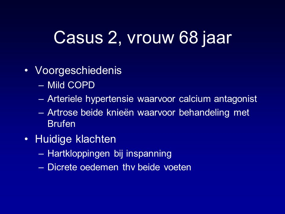 Casus 2, vrouw 68 jaar Voorgeschiedenis –Mild COPD –Arteriele hypertensie waarvoor calcium antagonist –Artrose beide knieën waarvoor behandeling met B
