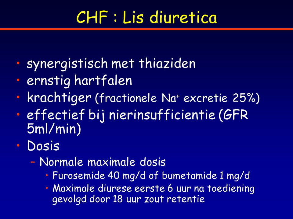 CHF : Lis diuretica synergistisch met thiaziden ernstig hartfalen krachtiger (fractionele Na + excretie 25%) effectief bij nierinsufficientie (GFR 5ml