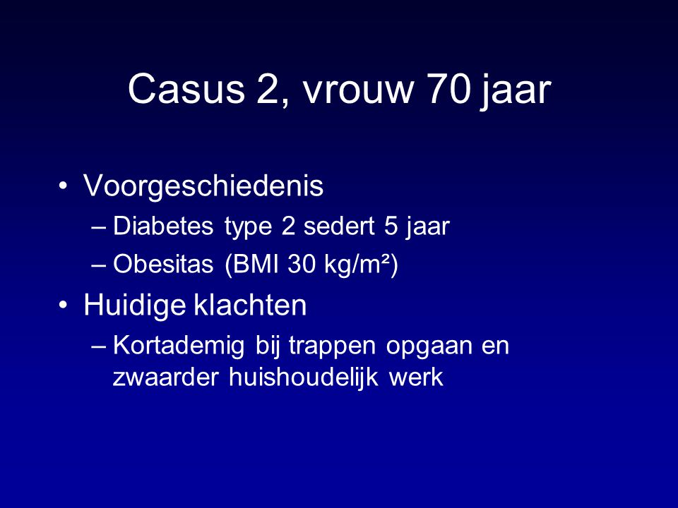 Casus 2, vrouw 70 jaar Voorgeschiedenis –Diabetes type 2 sedert 5 jaar –Obesitas (BMI 30 kg/m²) Huidige klachten –Kortademig bij trappen opgaan en zwa