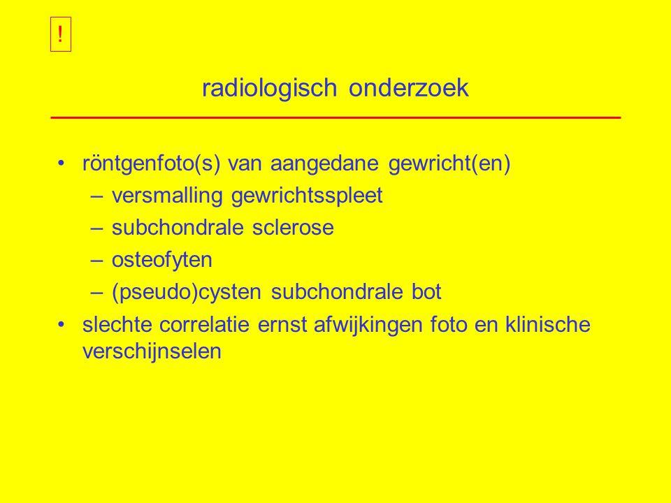radiologisch onderzoek röntgenfoto(s) van aangedane gewricht(en) –versmalling gewrichtsspleet –subchondrale sclerose –osteofyten –(pseudo)cysten subchondrale bot slechte correlatie ernst afwijkingen foto en klinische verschijnselen !