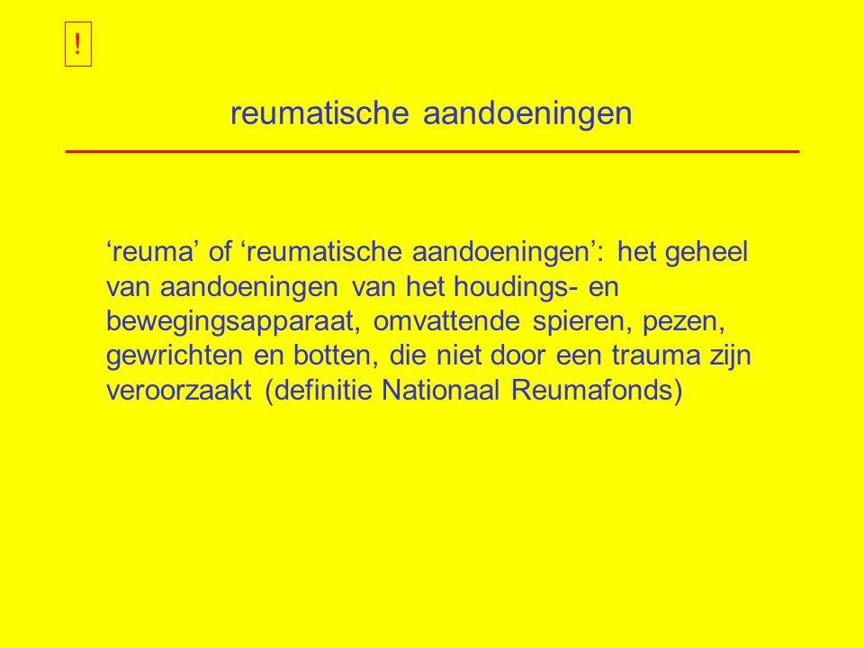 reumatische aandoeningen 'reuma' of 'reumatische aandoeningen': het geheel van aandoeningen van het houdings- en bewegingsapparaat, omvattende spieren, pezen, gewrichten en botten, die niet door een trauma zijn veroorzaakt (definitie Nationaal Reumafonds) !