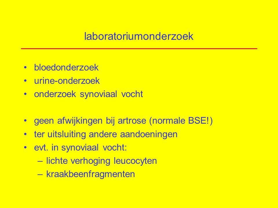 laboratoriumonderzoek bloedonderzoek urine-onderzoek onderzoek synoviaal vocht geen afwijkingen bij artrose (normale BSE!) ter uitsluiting andere aandoeningen evt.