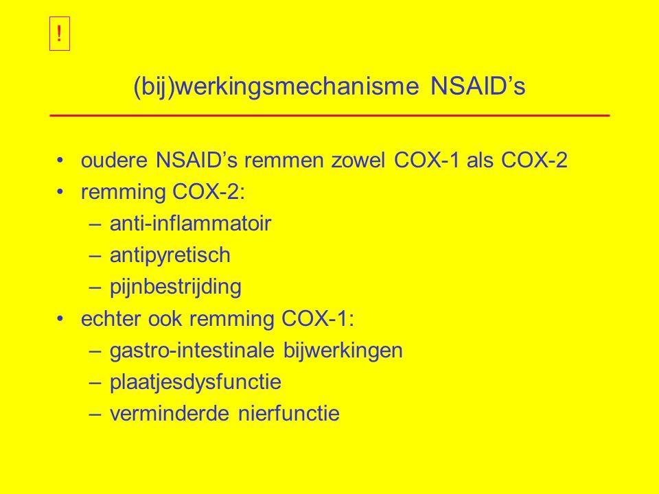 (bij)werkingsmechanisme NSAID's oudere NSAID's remmen zowel COX-1 als COX-2 remming COX-2: –anti-inflammatoir –antipyretisch –pijnbestrijding echter ook remming COX-1: –gastro-intestinale bijwerkingen –plaatjesdysfunctie –verminderde nierfunctie !