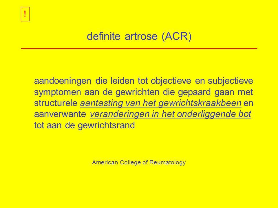 definite artrose (ACR) aandoeningen die leiden tot objectieve en subjectieve symptomen aan de gewrichten die gepaard gaan met structurele aantasting van het gewrichtskraakbeen en aanverwante veranderingen in het onderliggende bot tot aan de gewrichtsrand American College of Reumatology !