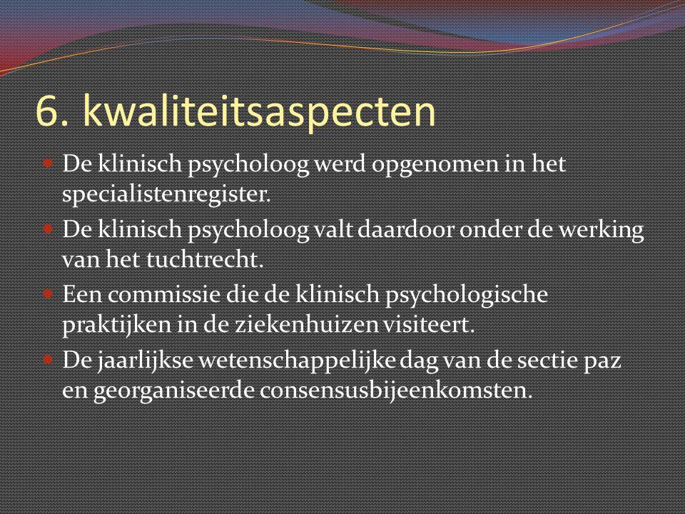 6. kwaliteitsaspecten De klinisch psycholoog werd opgenomen in het specialistenregister. De klinisch psycholoog valt daardoor onder de werking van het