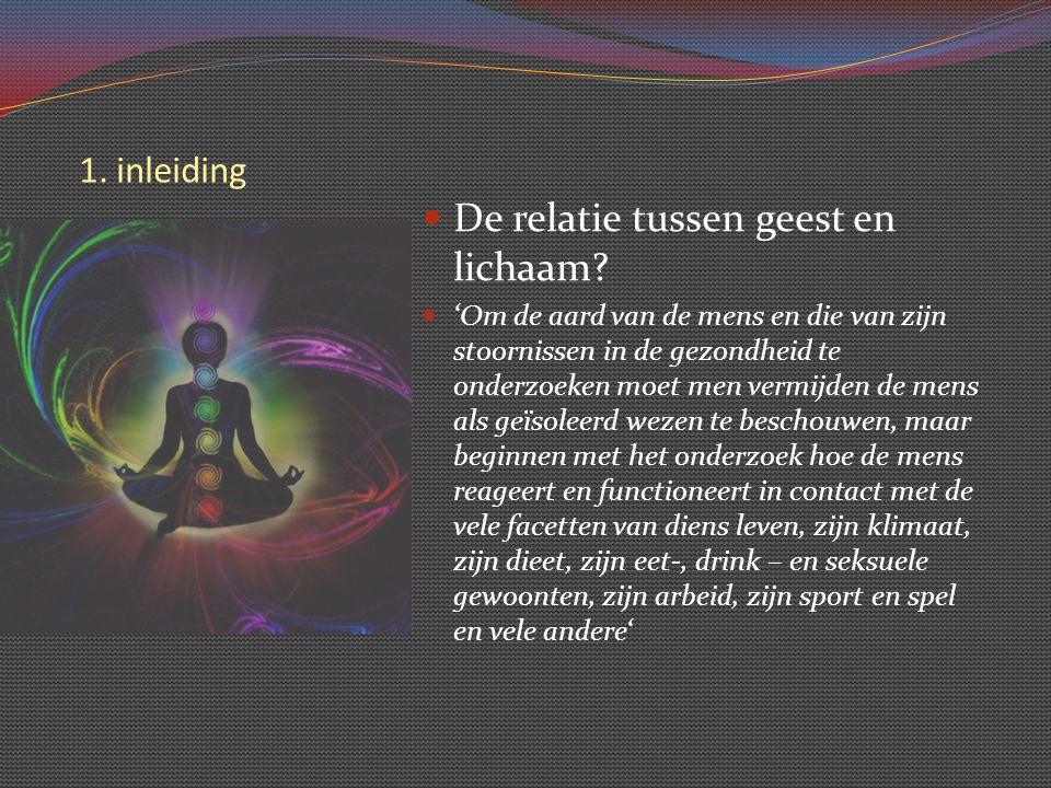 1. inleiding De relatie tussen geest en lichaam? 'Om de aard van de mens en die van zijn stoornissen in de gezondheid te onderzoeken moet men vermijde