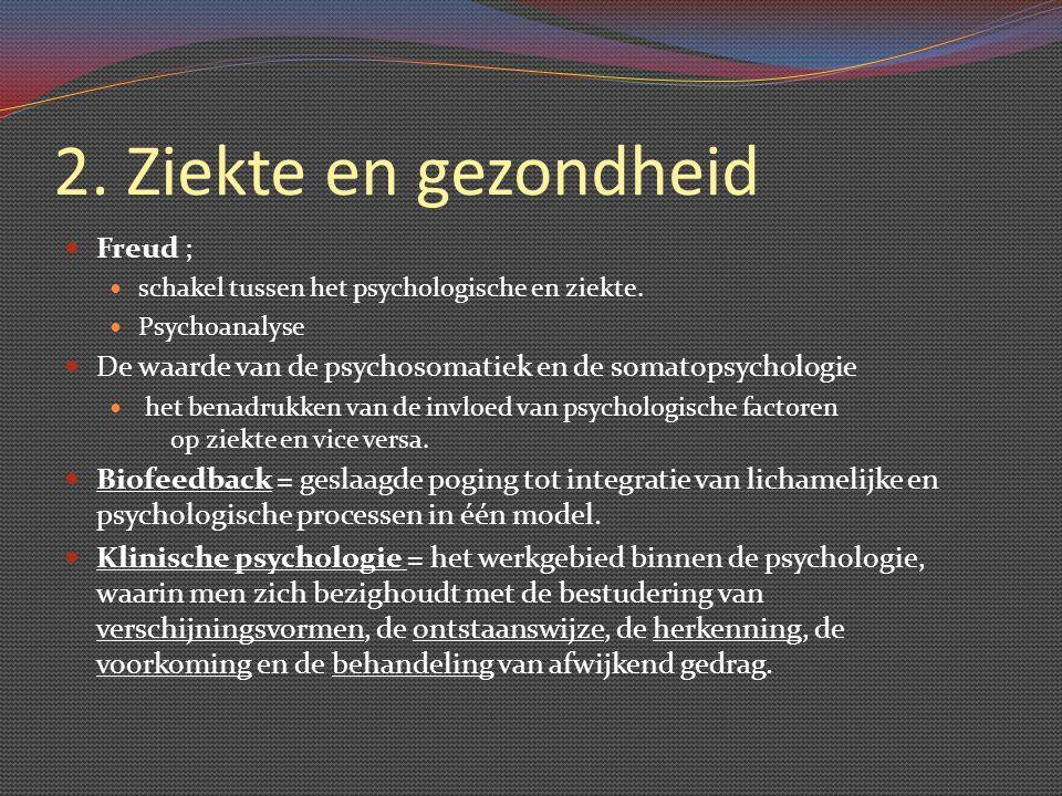 2. Ziekte en gezondheid Freud ; schakel tussen het psychologische en ziekte. Psychoanalyse De waarde van de psychosomatiek en de somatopsychologie het