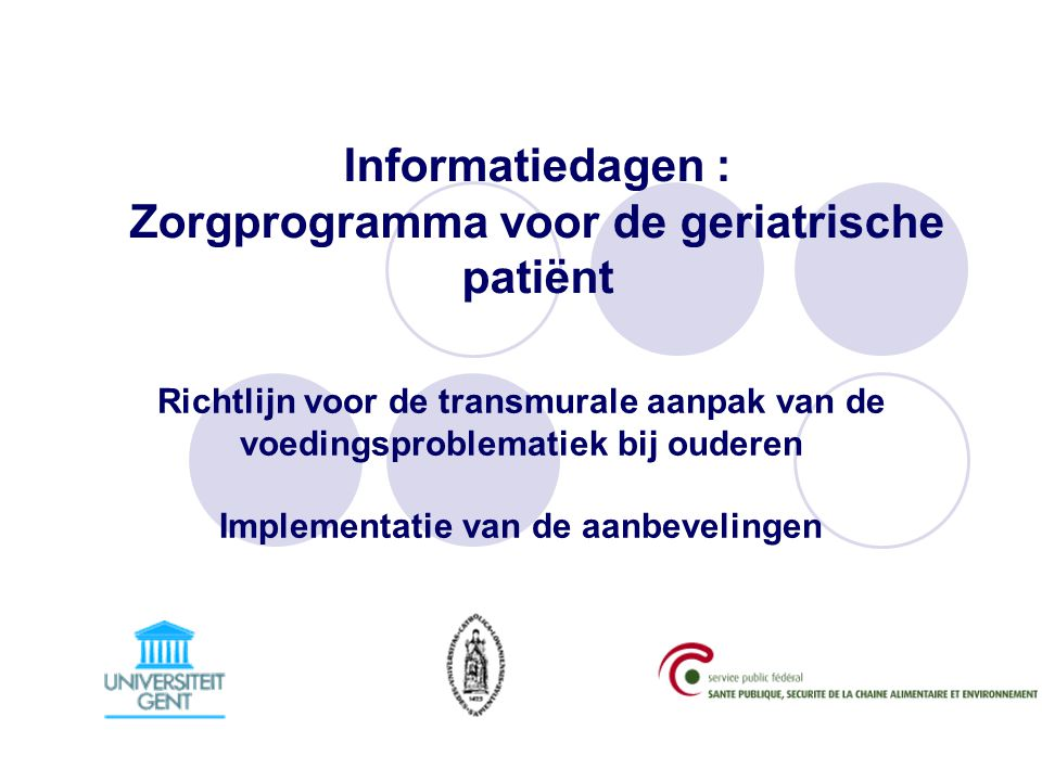 Informatiedagen : Zorgprogramma voor de geriatrische patiënt Richtlijn voor de transmurale aanpak van de voedingsproblematiek bij ouderen Implementatie van de aanbevelingen