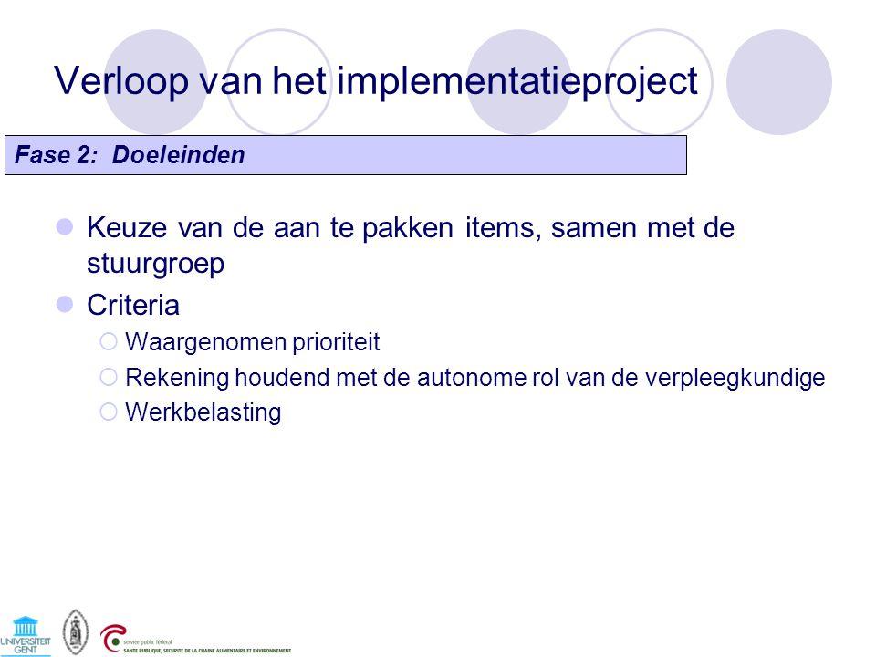Verloop van het implementatieproject Keuze van de aan te pakken items, samen met de stuurgroep Criteria  Waargenomen prioriteit  Rekening houdend met de autonome rol van de verpleegkundige  Werkbelasting Fase 2: Doeleinden
