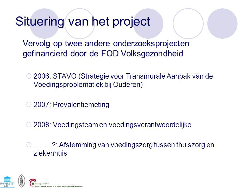 Situering van het project Vervolg op twee andere onderzoeksprojecten gefinancierd door de FOD Volksgezondheid  2006: STAVO (Strategie voor Transmurale Aanpak van de Voedingsproblematiek bij Ouderen)  2007: Prevalentiemeting  2008: Voedingsteam en voedingsverantwoordelijke  ……..?: Afstemming van voedingszorg tussen thuiszorg en ziekenhuis