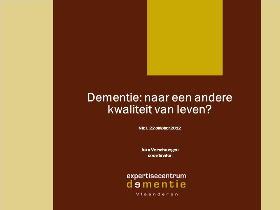 Dementie: naar een andere kwaliteit van leven? Niel, 22 oktober 2012 Jurn Verschraegen coördinator