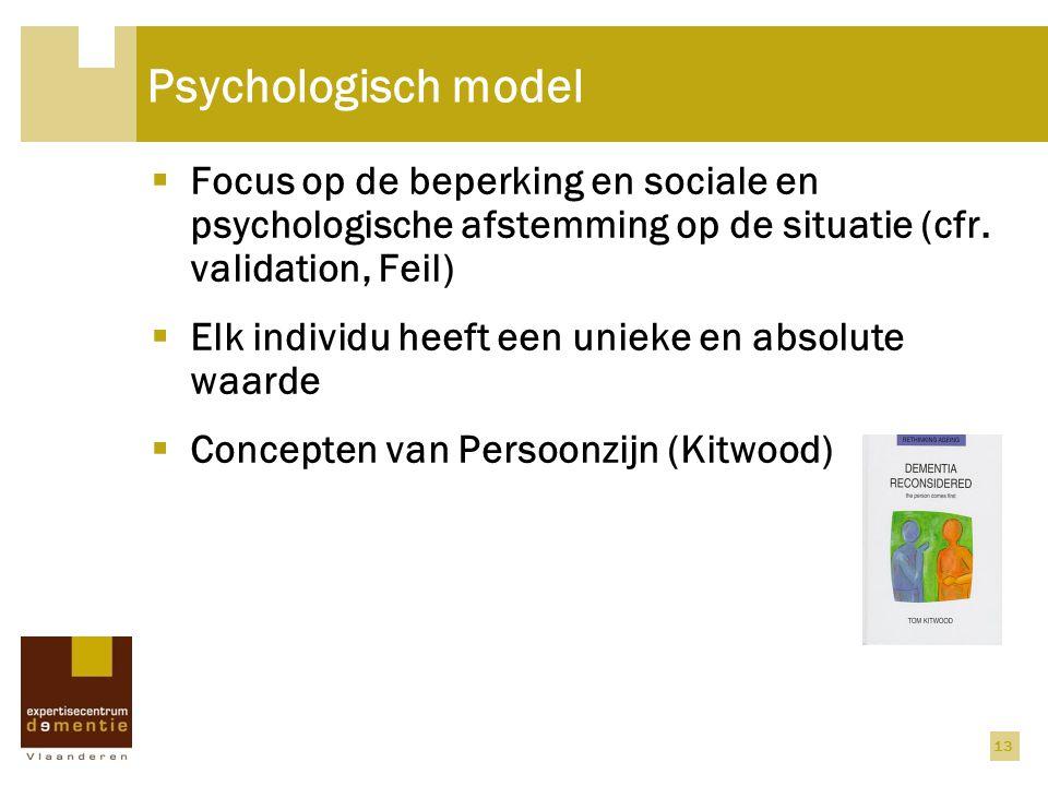 Psychologisch model  Focus op de beperking en sociale en psychologische afstemming op de situatie (cfr. validation, Feil)  Elk individu heeft een un