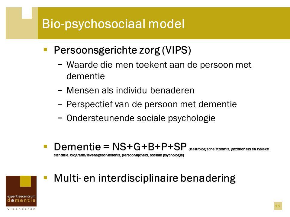 15 Bio-psychosociaal model  Persoonsgerichte zorg (VIPS) − Waarde die men toekent aan de persoon met dementie − Mensen als individu benaderen − Persp