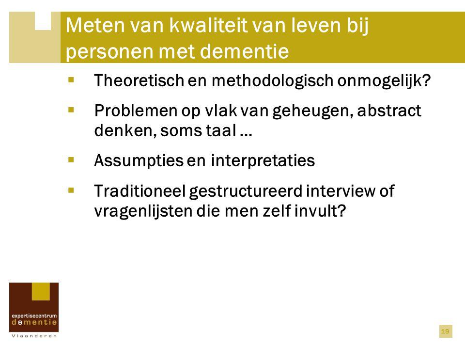 19 Meten van kwaliteit van leven bij personen met dementie  Theoretisch en methodologisch onmogelijk?  Problemen op vlak van geheugen, abstract denk